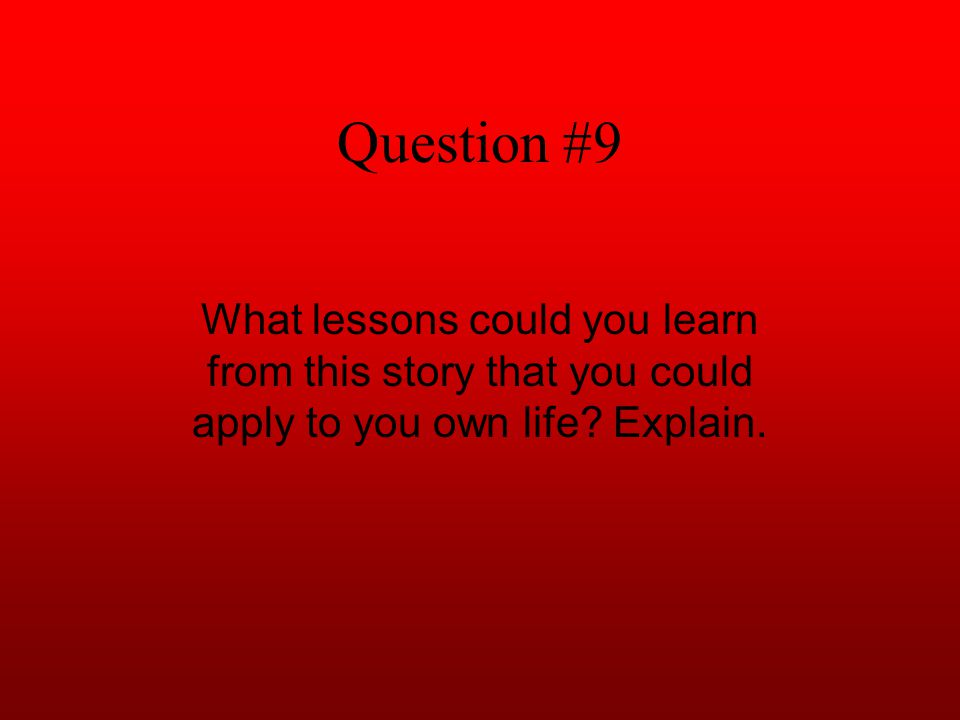 Question #9 What lessons could you learn from this story that you could apply to you own life? Explain.