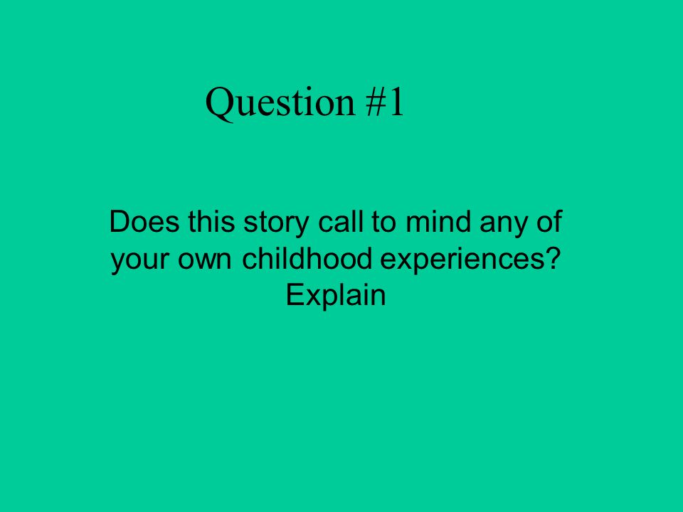 Question #1 Does this story call to mind any of your own childhood experiences? Explain