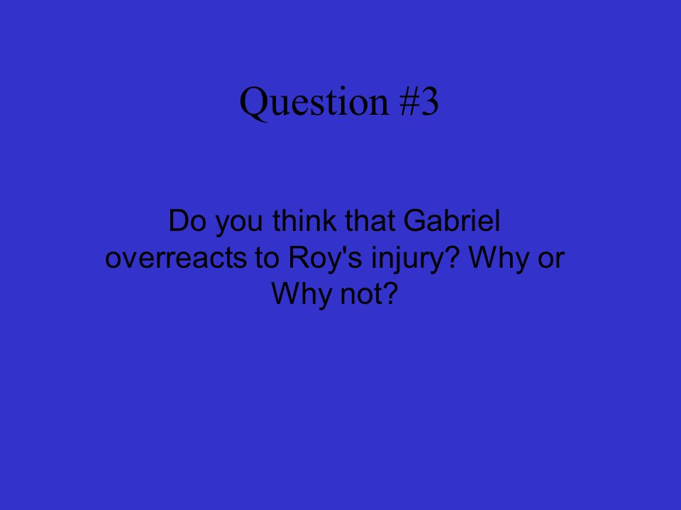 Question #3 Do you think that Gabriel overreacts to Roy's injury? Why or Why not?