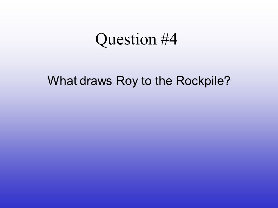 Question #4 What draws Roy to the Rockpile?