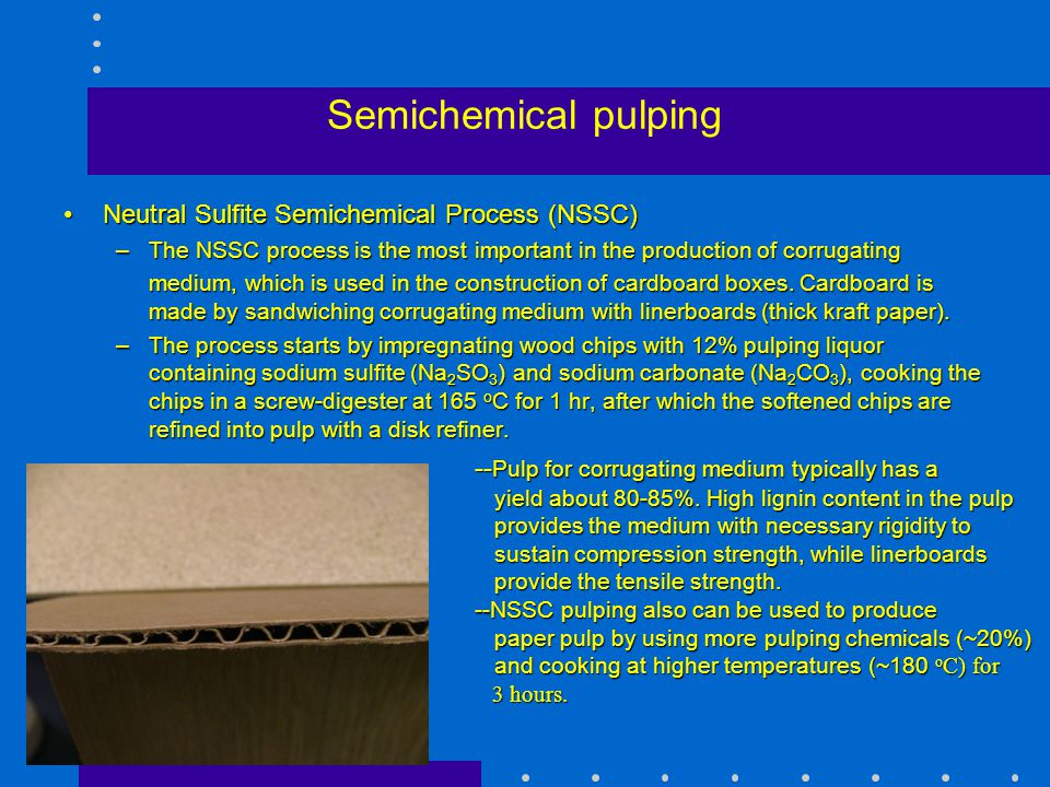 Semichemical pulping Neutral Sulfite Semichemical Process (NSSC)Neutral Sulfite Semichemical Process (NSSC) –The NSSC process is the most important in