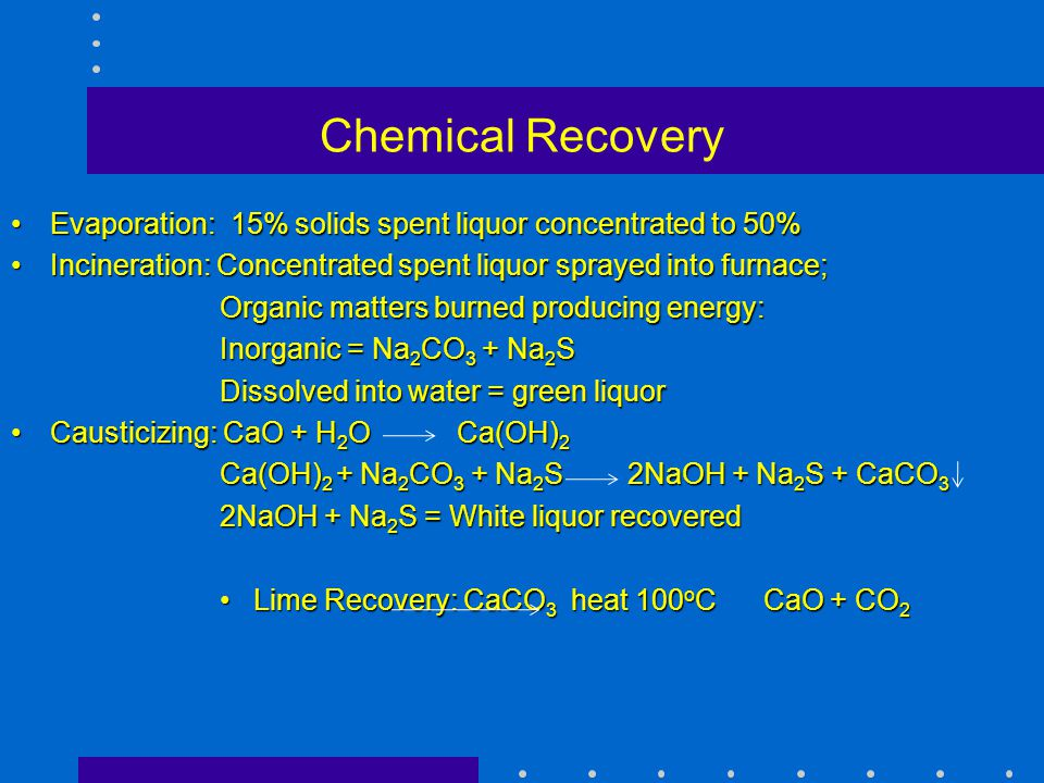 Chemical Recovery Evaporation: 15% solids spent liquor concentrated to 50%Evaporation: 15% solids spent liquor concentrated to 50% Incineration: Conce