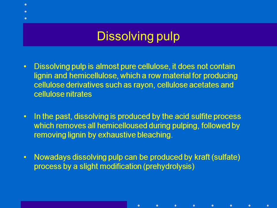 Dissolving pulp Dissolving pulp is almost pure cellulose, it does not contain lignin and hemicellulose, which a row material for producing cellulose d