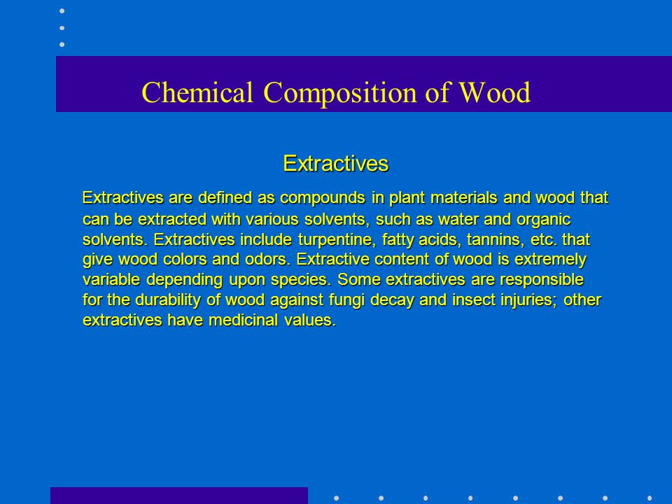 Chemical Composition of Wood Extractives Extractives are defined as compounds in plant materials and wood that can be extracted with various solvents,