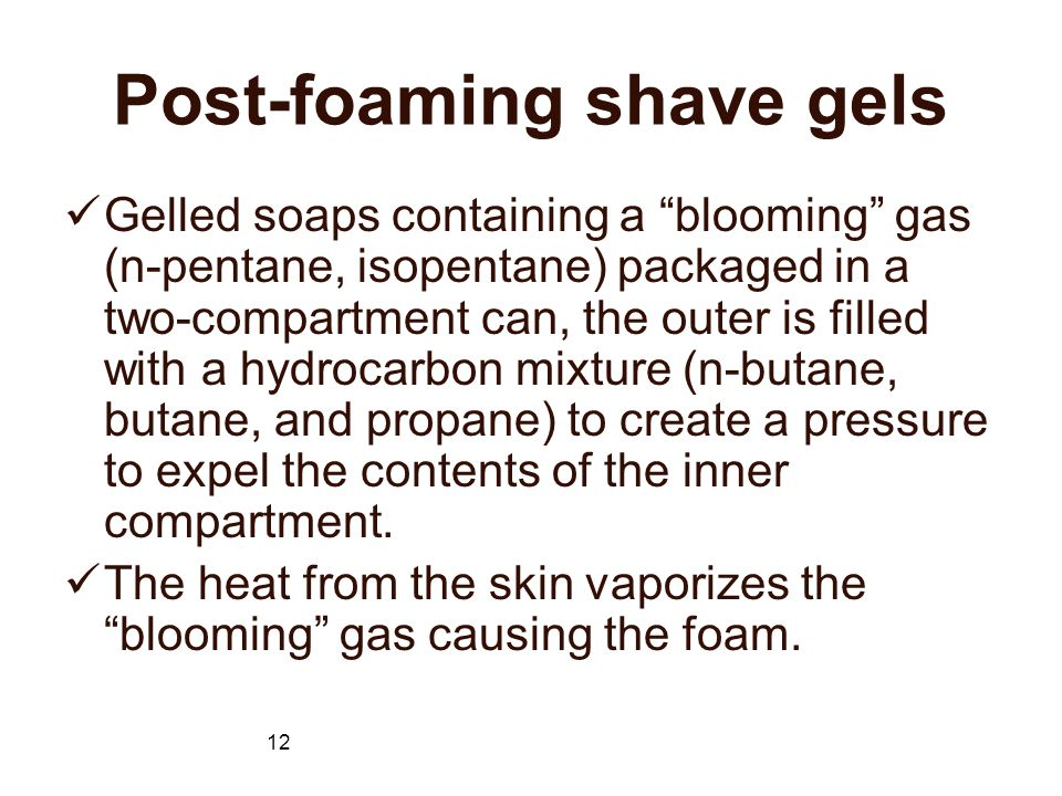 12 Post-foaming shave gels Gelled soaps containing a blooming gas (n-pentane, isopentane) packaged in a two-compartment can, the outer is filled with a hydrocarbon mixture (n-butane, butane, and propane) to create a pressure to expel the contents of the inner compartment.