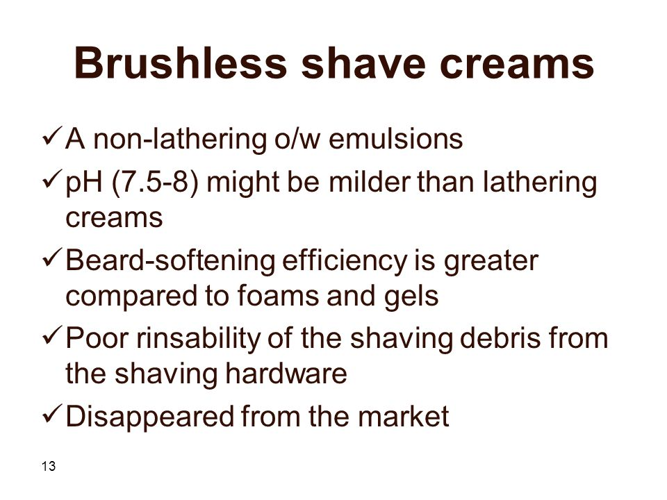 13 Brushless shave creams A non-lathering o/w emulsions pH (7.5-8) might be milder than lathering creams Beard-softening efficiency is greater compared to foams and gels Poor rinsability of the shaving debris from the shaving hardware Disappeared from the market