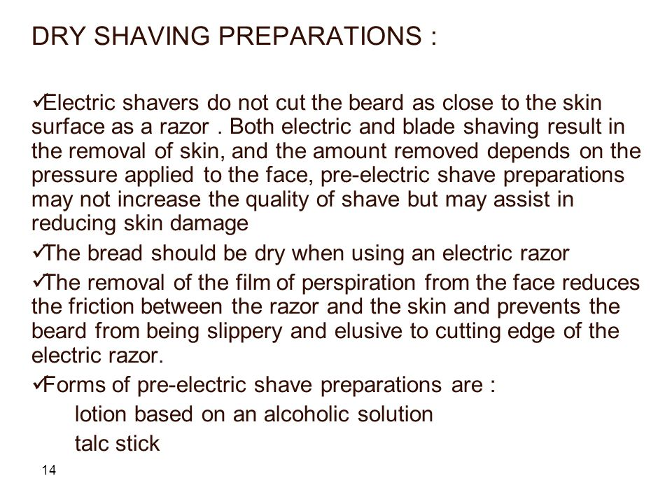 14 DRY SHAVING PREPARATIONS : Electric shavers do not cut the beard as close to the skin surface as a razor.