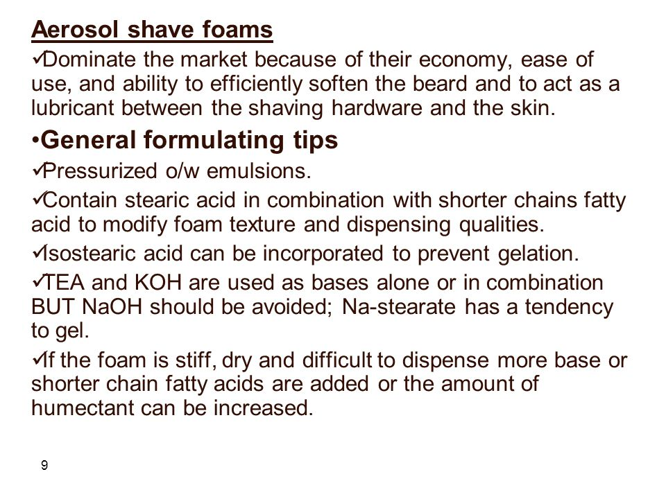 9 Aerosol shave foams Dominate the market because of their economy, ease of use, and ability to efficiently soften the beard and to act as a lubricant between the shaving hardware and the skin.