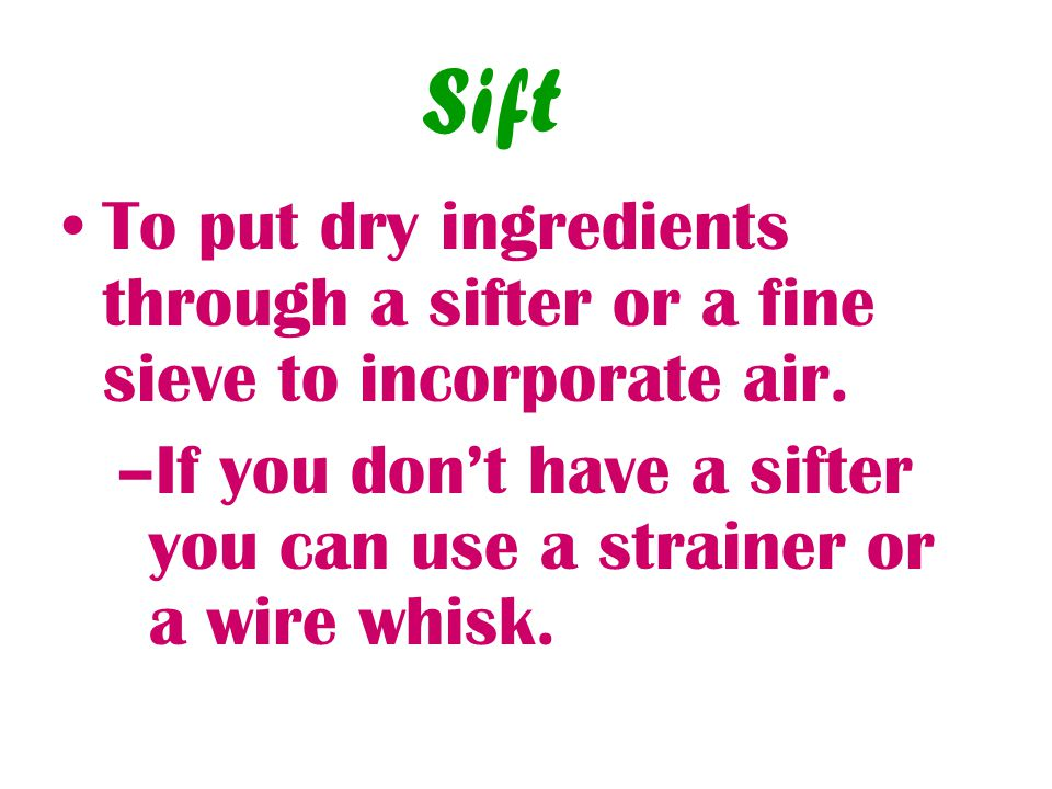 Sift To put dry ingredients through a sifter or a fine sieve to incorporate air.
