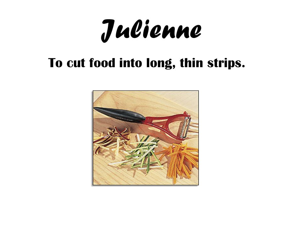 Julienne To cut food into long, thin strips.