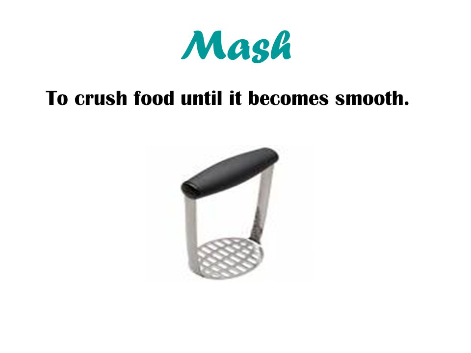 Mash To crush food until it becomes smooth.