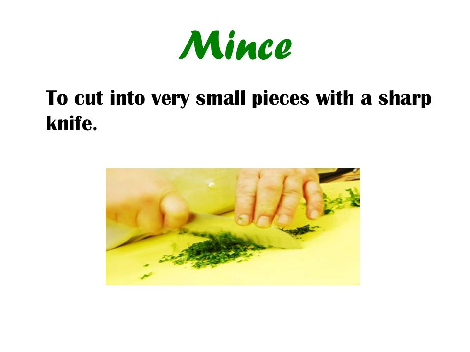 Mince To cut into very small pieces with a sharp knife.