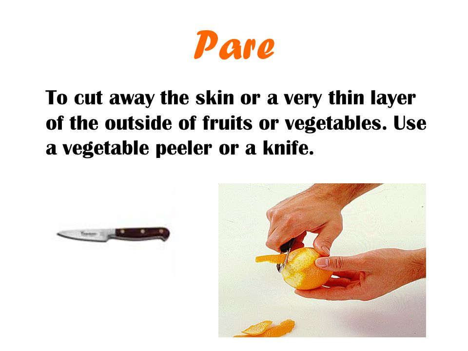 Pare To cut away the skin or a very thin layer of the outside of fruits or vegetables.