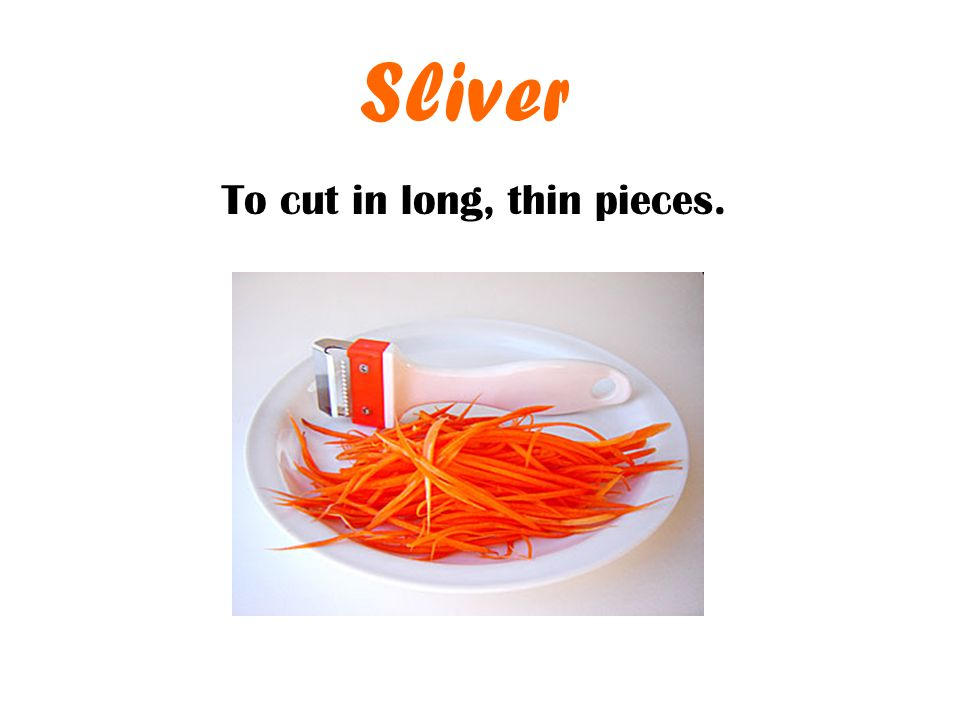 Sliver To cut in long, thin pieces.