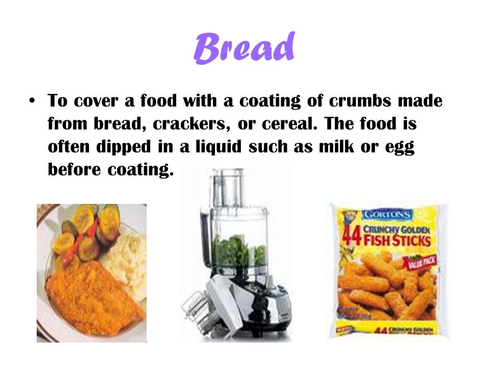 Bread To cover a food with a coating of crumbs made from bread, crackers, or cereal.