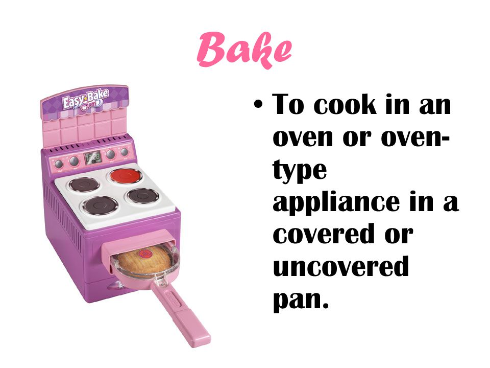 Bake To cook in an oven or oven- type appliance in a covered or uncovered pan.