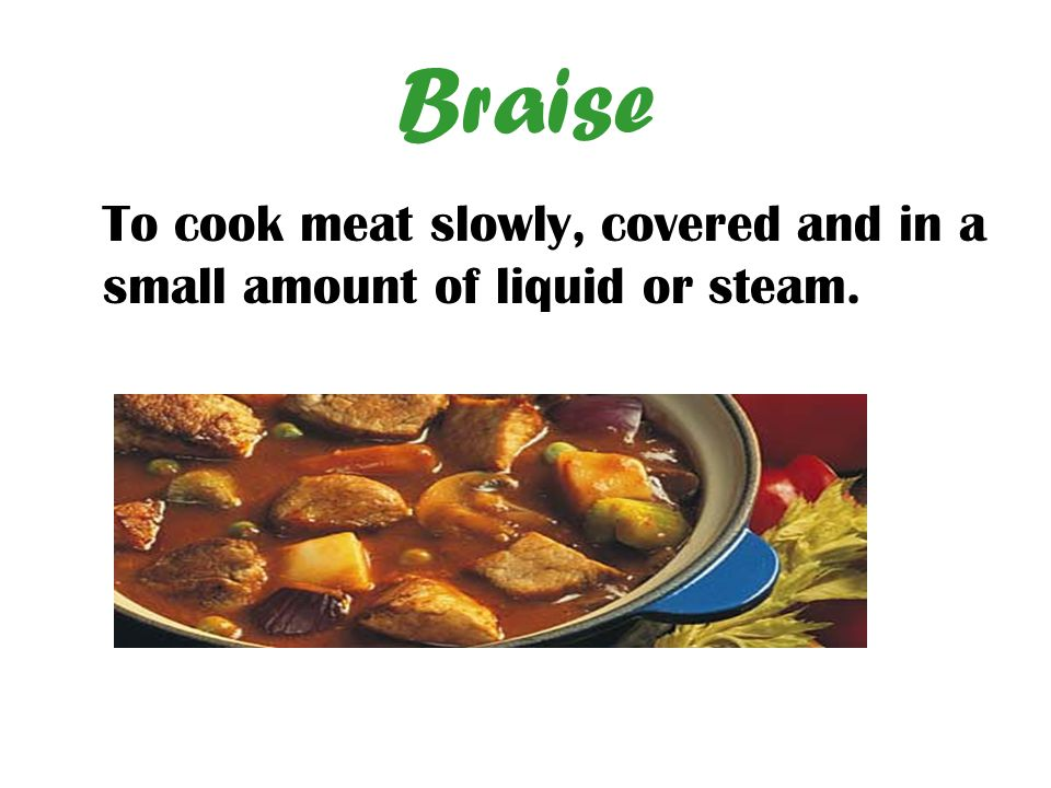 Braise To cook meat slowly, covered and in a small amount of liquid or steam.