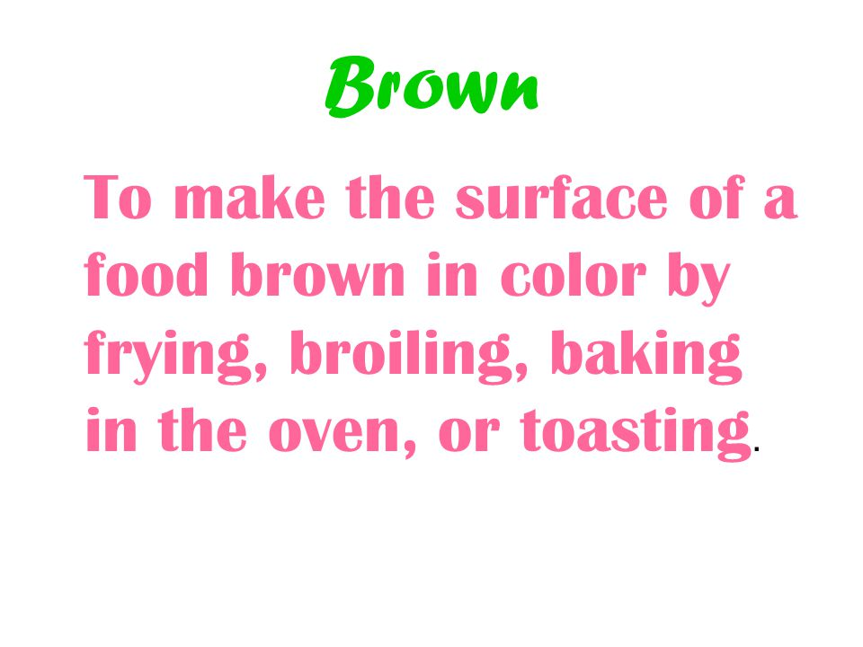 Brown To make the surface of a food brown in color by frying, broiling, baking in the oven, or toasting.
