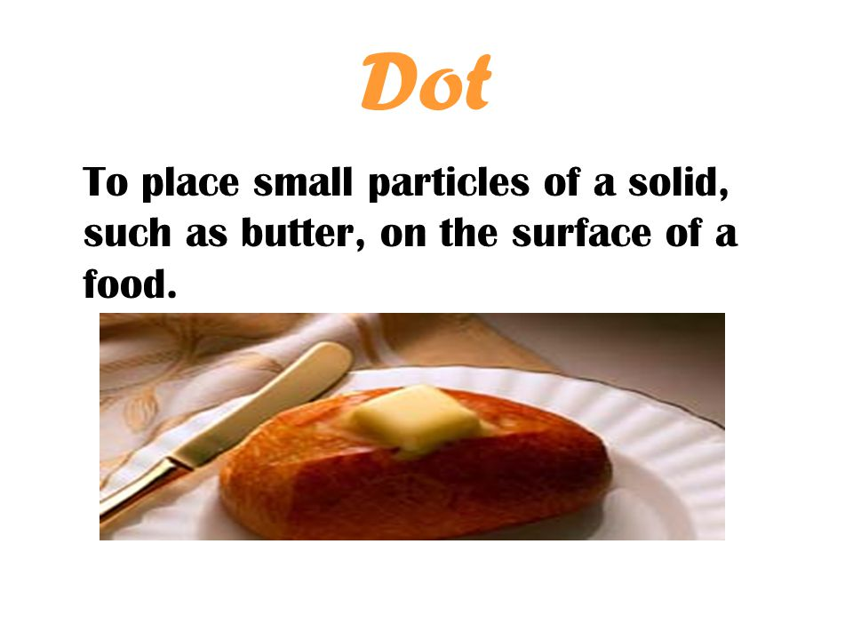 Dot To place small particles of a solid, such as butter, on the surface of a food.