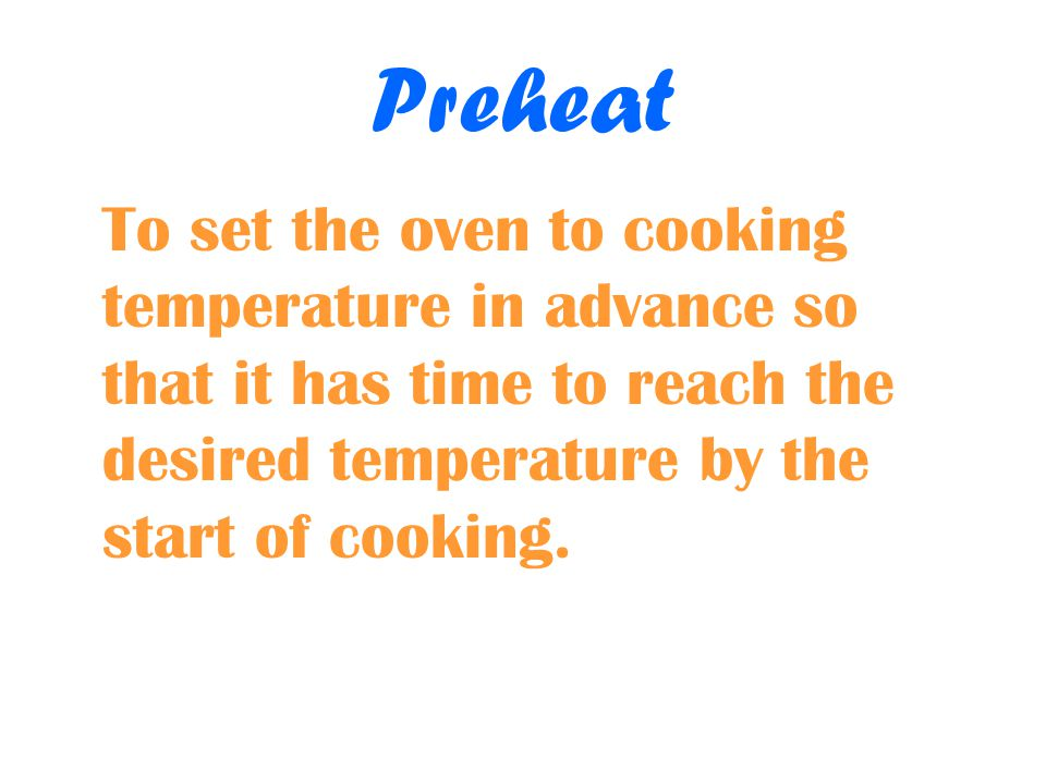 Preheat To set the oven to cooking temperature in advance so that it has time to reach the desired temperature by the start of cooking.