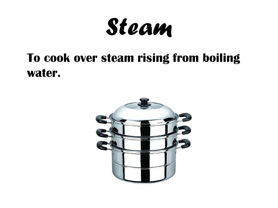 Steam To cook over steam rising from boiling water.