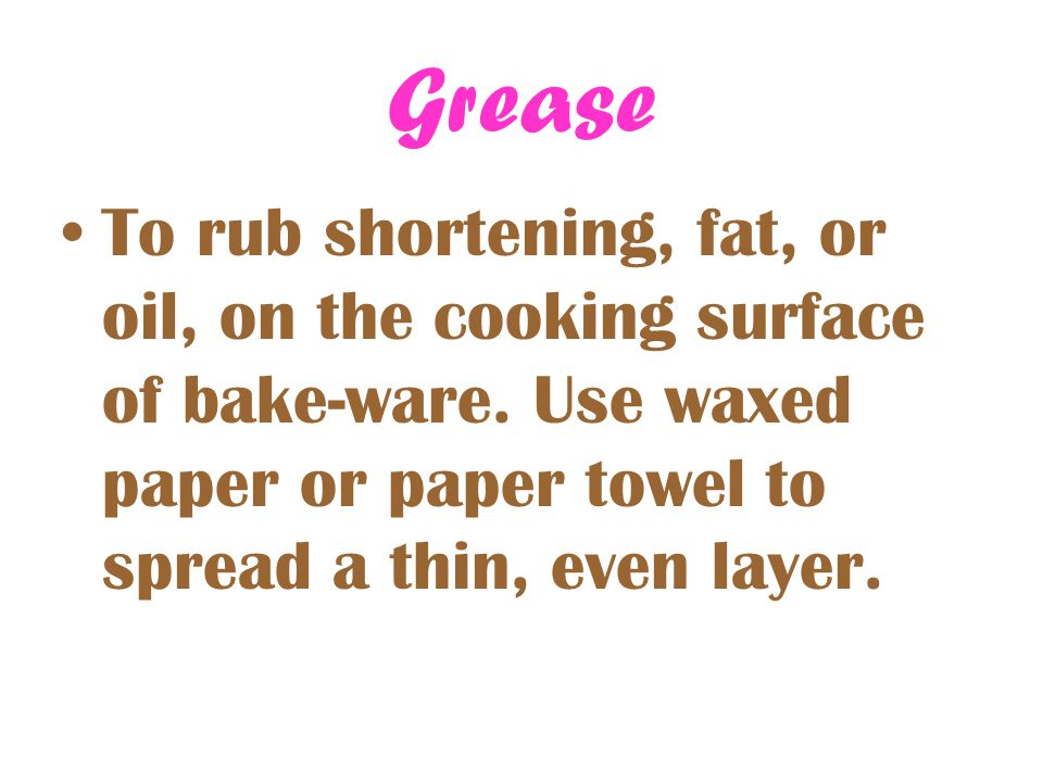 Grease To rub shortening, fat, or oil, on the cooking surface of bake-ware.