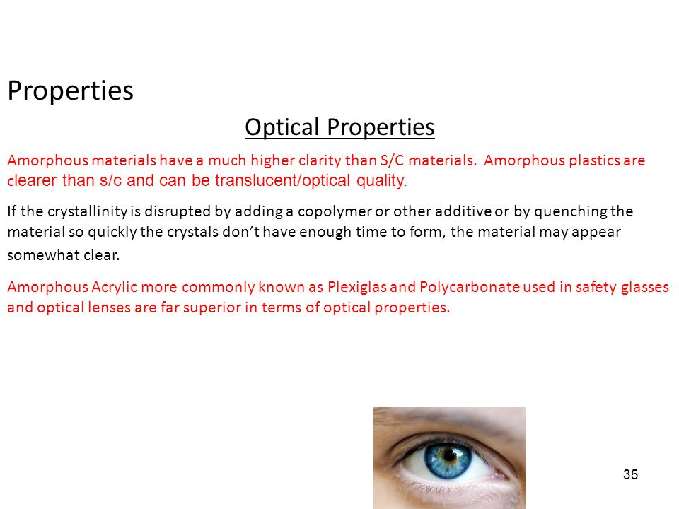 Properties Optical Properties Amorphous materials have a much higher clarity than S/C materials. Amorphous plastics are c learer than s/c and can be t