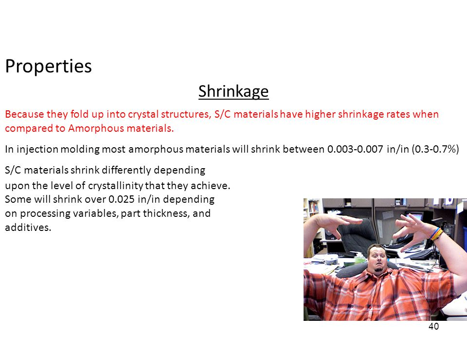 Properties Shrinkage Because they fold up into crystal structures, S/C materials have higher shrinkage rates when compared to Amorphous materials. In