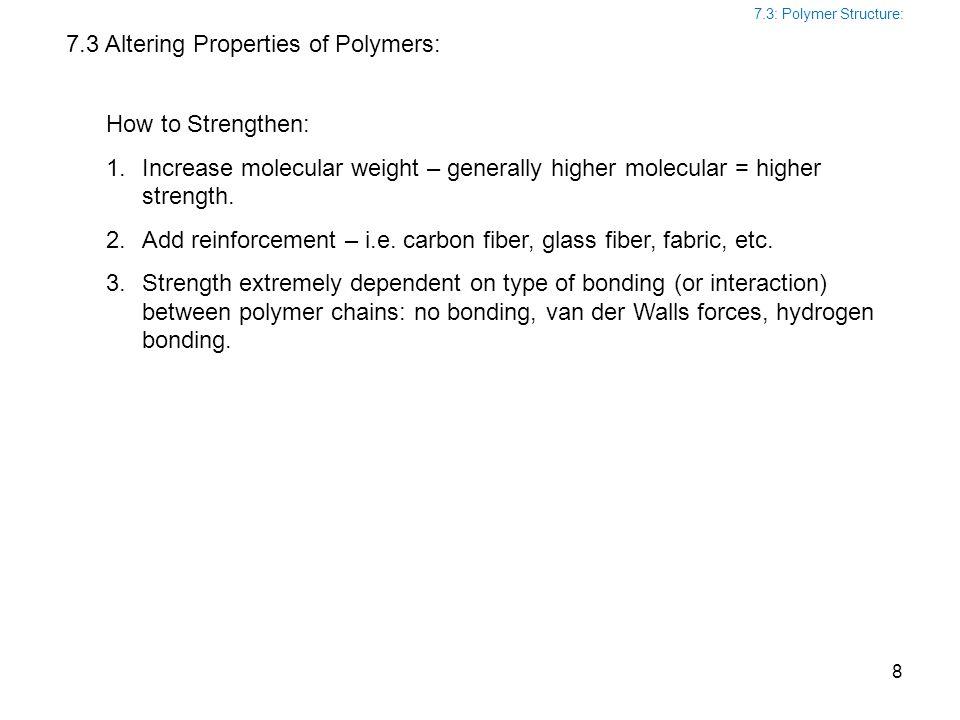 7.3 Altering Properties of Polymers: How to Strengthen: 1.Increase molecular weight – generally higher molecular = higher strength. 2.Add reinforcemen