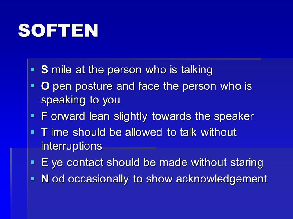 SOFTEN  S mile at the person who is talking  O pen posture and face the person who is speaking to you  F orward lean slightly towards the speaker  T ime should be allowed to talk without interruptions  E ye contact should be made without staring  N od occasionally to show acknowledgement