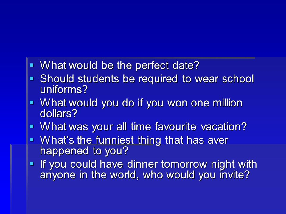  What would be the perfect date.  Should students be required to wear school uniforms.