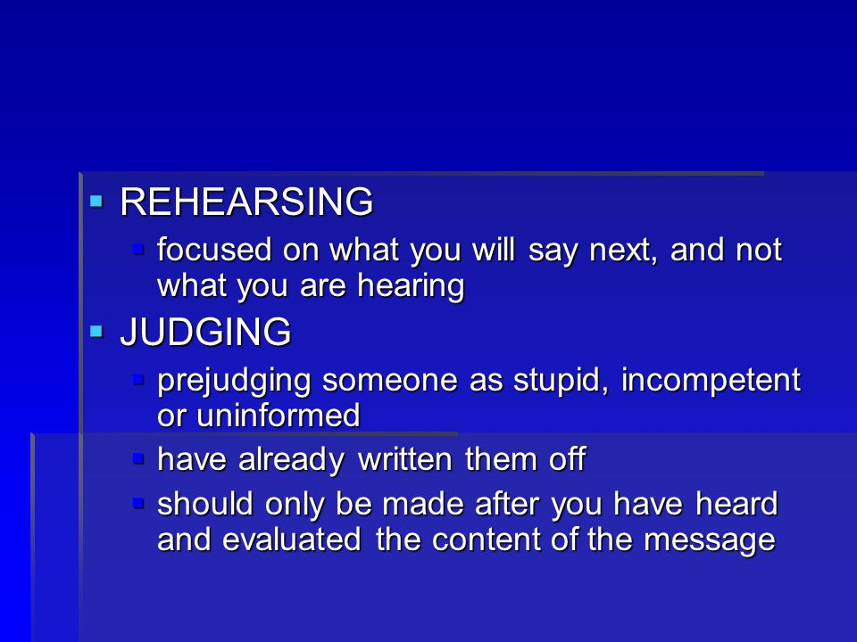  REHEARSING  focused on what you will say next, and not what you are hearing  JUDGING  prejudging someone as stupid, incompetent or uninformed  have already written them off  should only be made after you have heard and evaluated the content of the message