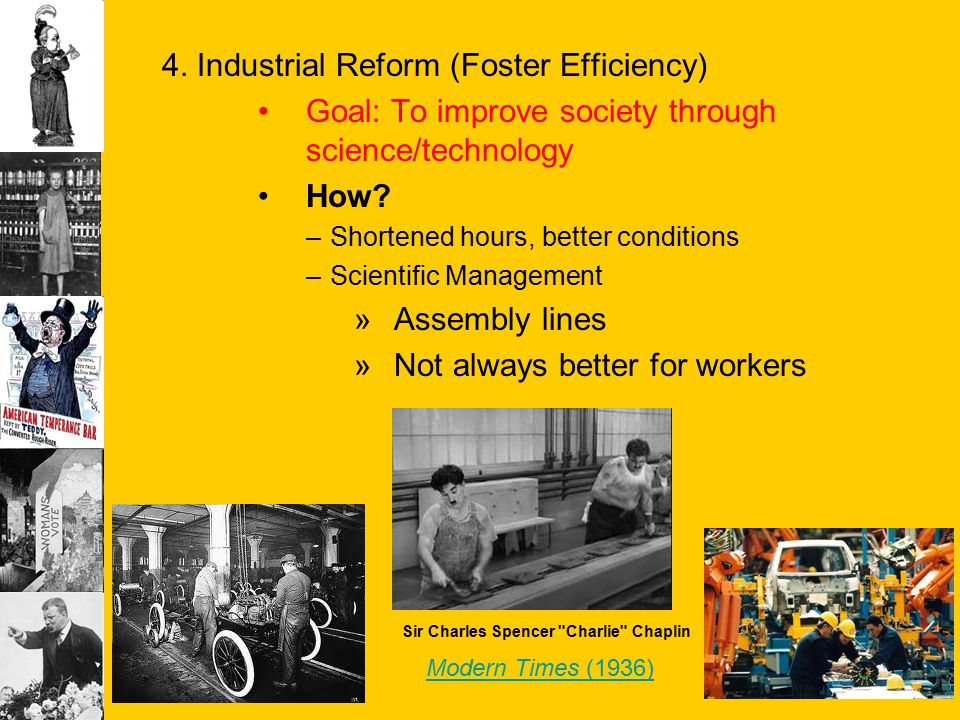 4. Industrial Reform (Foster Efficiency) Goal: To improve society through science/technology How? –Shortened hours, better conditions –Scientific Mana