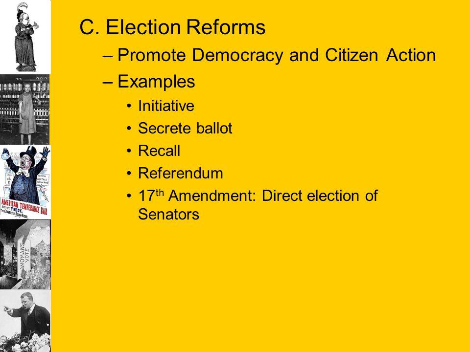 C. Election Reforms –Promote Democracy and Citizen Action –Examples Initiative Secrete ballot Recall Referendum 17 th Amendment: Direct election of Se