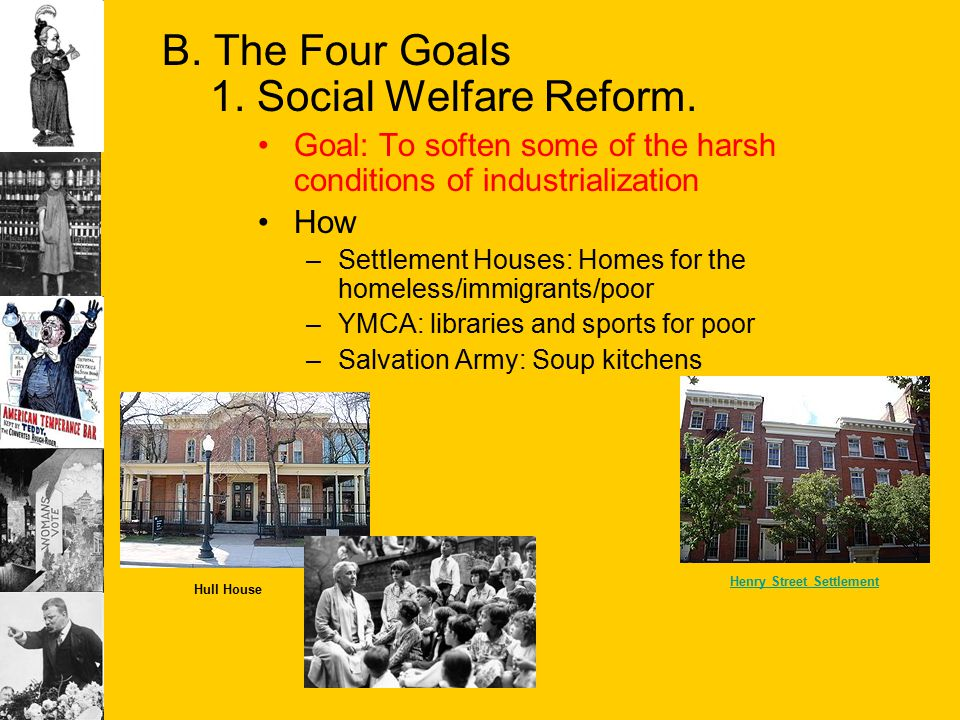 B. The Four Goals 1. Social Welfare Reform. Goal: To soften some of the harsh conditions of industrialization How –Settlement Houses: Homes for the ho