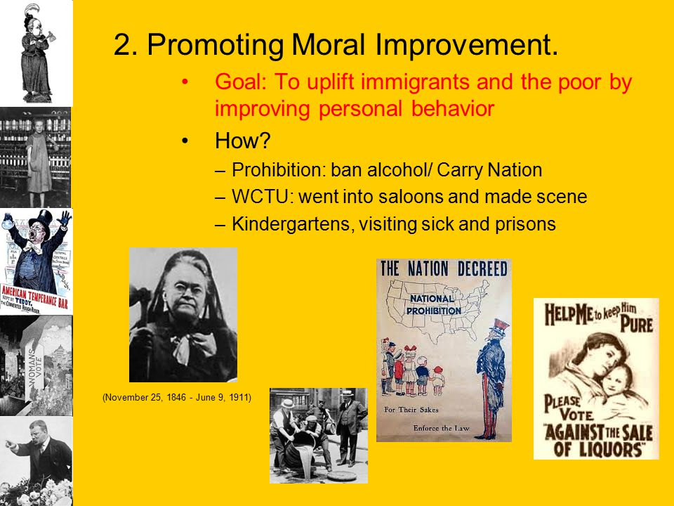 2. Promoting Moral Improvement. Goal: To uplift immigrants and the poor by improving personal behavior How? –Prohibition: ban alcohol/ Carry Nation –W