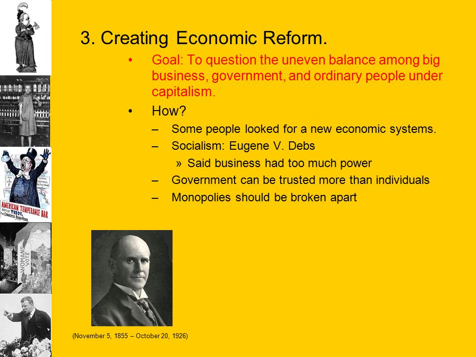3. Creating Economic Reform. Goal: To question the uneven balance among big business, government, and ordinary people under capitalism. How? –Some peo