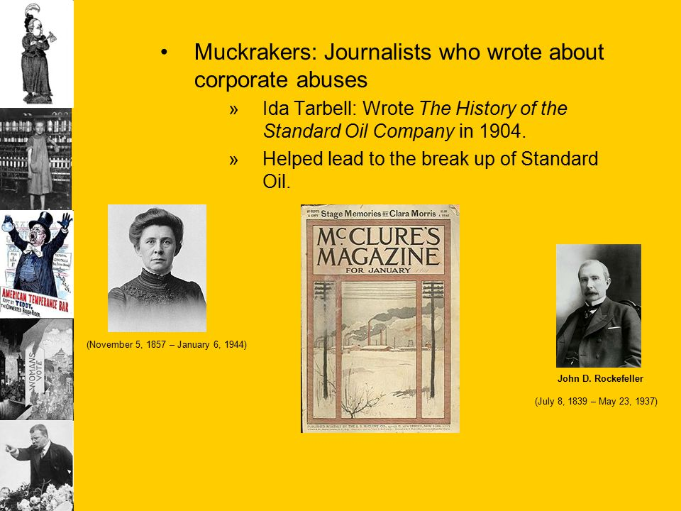 Muckrakers: Journalists who wrote about corporate abuses »Ida Tarbell: Wrote The History of the Standard Oil Company in 1904. »Helped lead to the brea