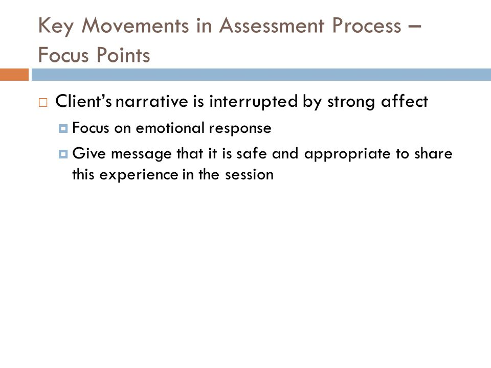 Key Movements in Assessment Process – Focus Points  Client's narrative is interrupted by strong affect  Focus on emotional response  Give message that it is safe and appropriate to share this experience in the session