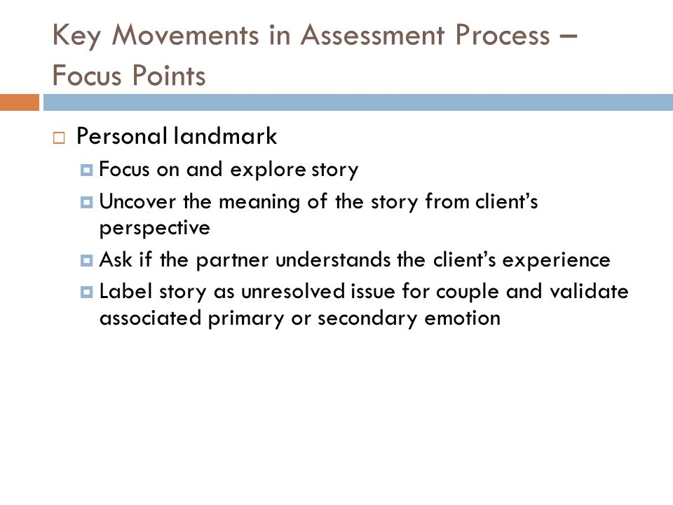 Key Movements in Assessment Process – Focus Points  Personal landmark  Focus on and explore story  Uncover the meaning of the story from client's perspective  Ask if the partner understands the client's experience  Label story as unresolved issue for couple and validate associated primary or secondary emotion