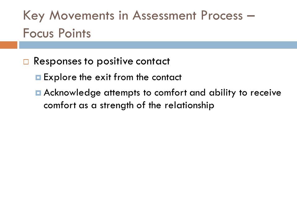Key Movements in Assessment Process – Focus Points  Responses to positive contact  Explore the exit from the contact  Acknowledge attempts to comfort and ability to receive comfort as a strength of the relationship