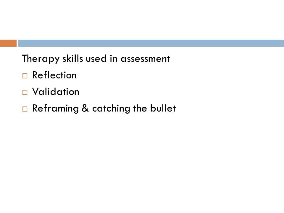 Therapy skills used in assessment  Reflection  Validation  Reframing & catching the bullet