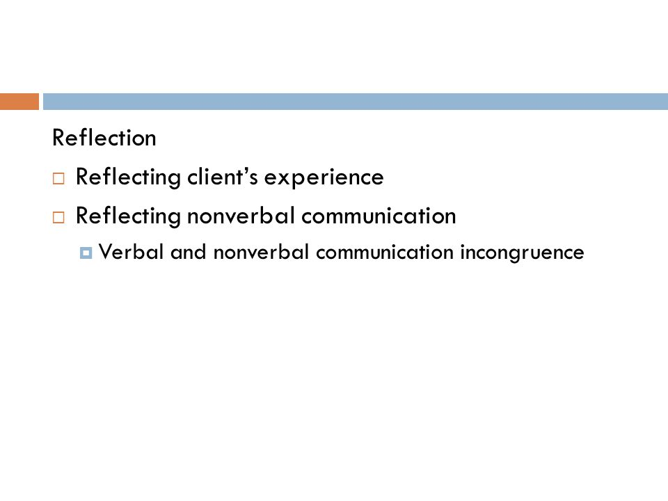 Reflection  Reflecting client's experience  Reflecting nonverbal communication  Verbal and nonverbal communication incongruence