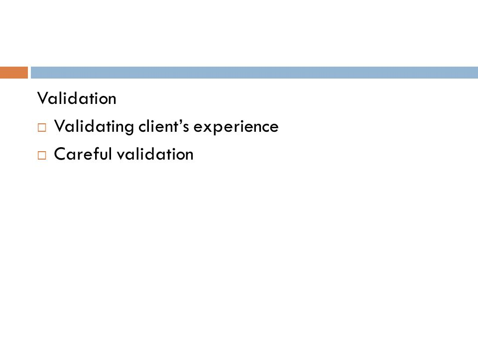 Validation  Validating client's experience  Careful validation