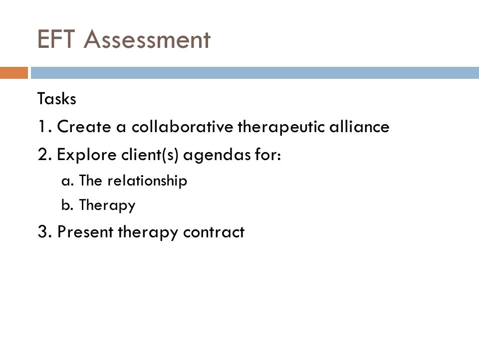 EFT Assessment Tasks 1. Create a collaborative therapeutic alliance 2.
