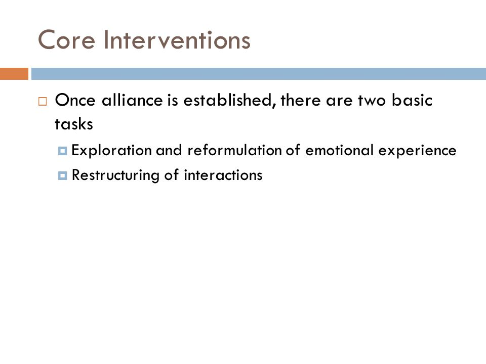 Core Interventions  Once alliance is established, there are two basic tasks  Exploration and reformulation of emotional experience  Restructuring of interactions