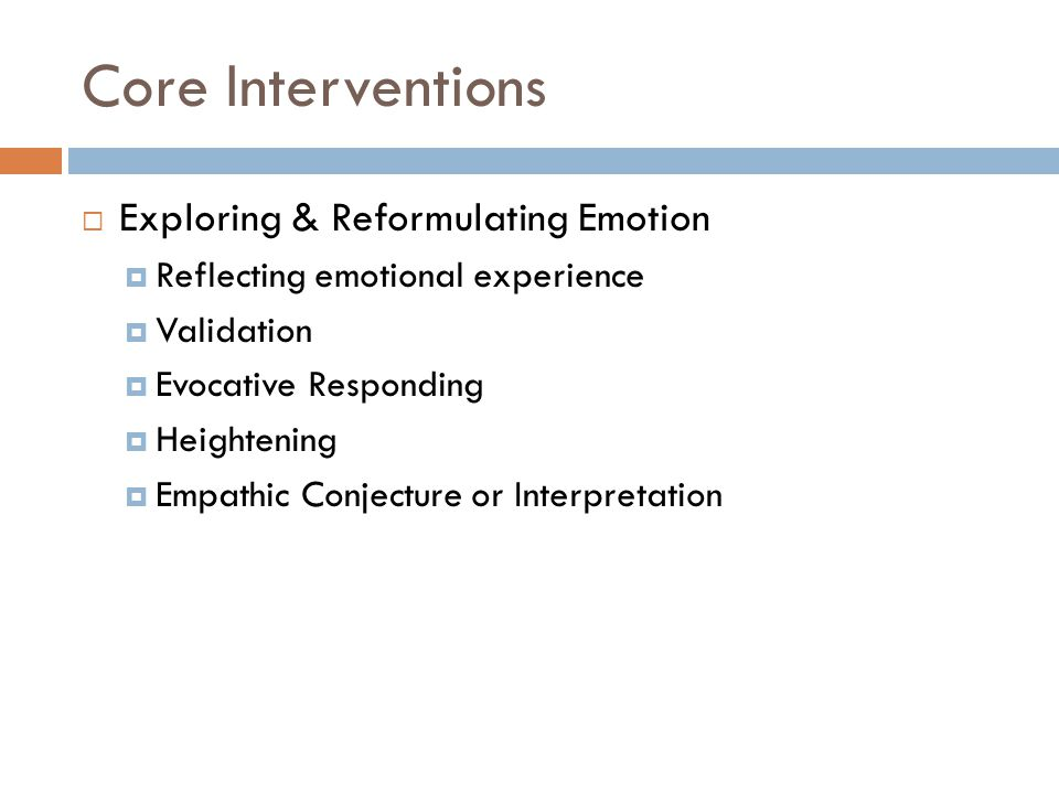 Core Interventions  Exploring & Reformulating Emotion  Reflecting emotional experience  Validation  Evocative Responding  Heightening  Empathic Conjecture or Interpretation