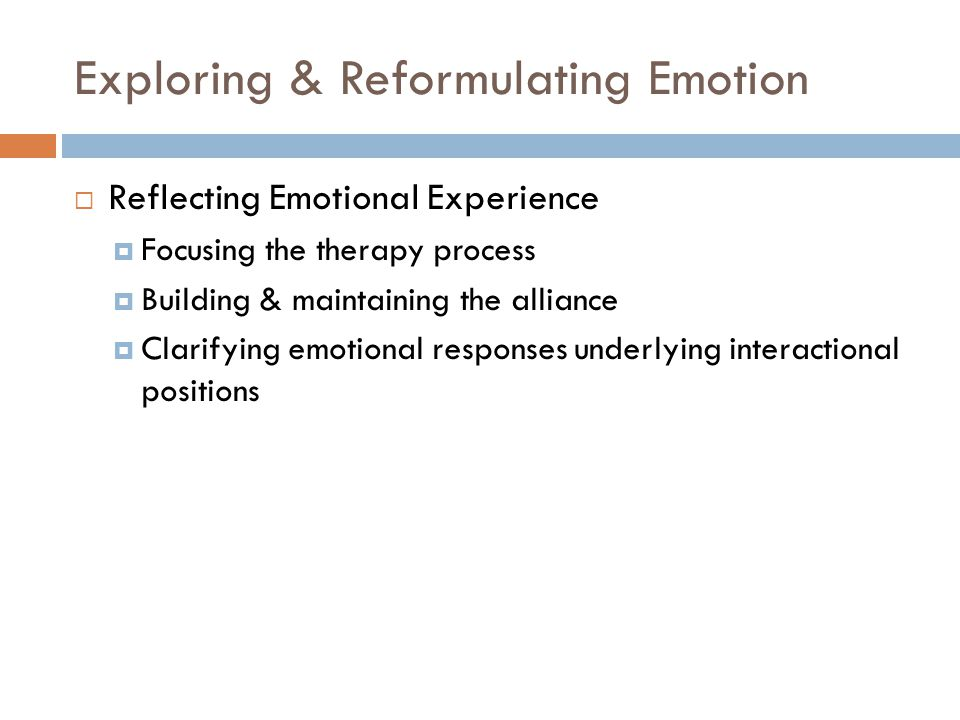 Exploring & Reformulating Emotion  Reflecting Emotional Experience  Focusing the therapy process  Building & maintaining the alliance  Clarifying emotional responses underlying interactional positions