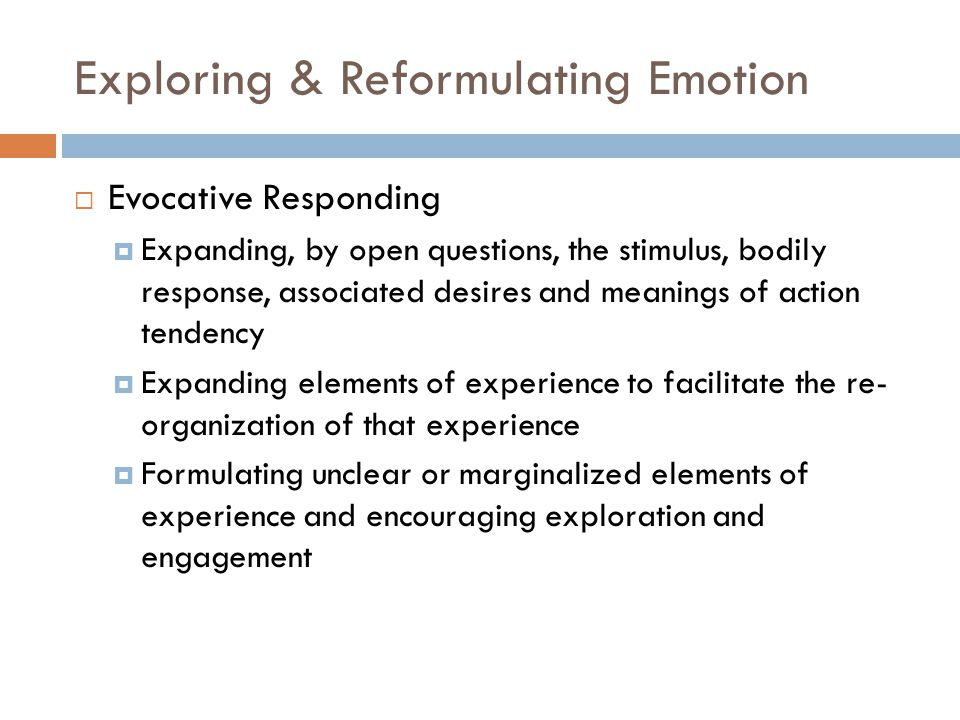 Exploring & Reformulating Emotion  Evocative Responding  Expanding, by open questions, the stimulus, bodily response, associated desires and meanings of action tendency  Expanding elements of experience to facilitate the re- organization of that experience  Formulating unclear or marginalized elements of experience and encouraging exploration and engagement