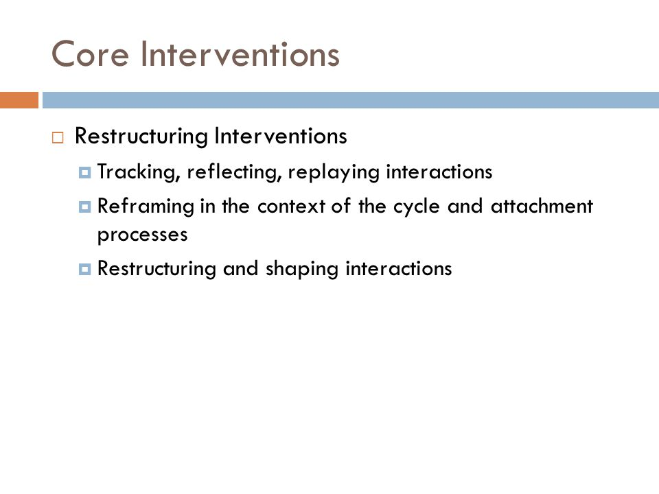 Core Interventions  Restructuring Interventions  Tracking, reflecting, replaying interactions  Reframing in the context of the cycle and attachment processes  Restructuring and shaping interactions